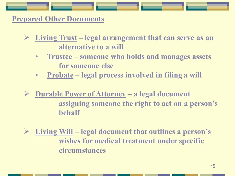 45 Prepared Other Documents  Living Trust – legal arrangement that can serve as an alternative to a will Trustee – someone who holds and manages asse