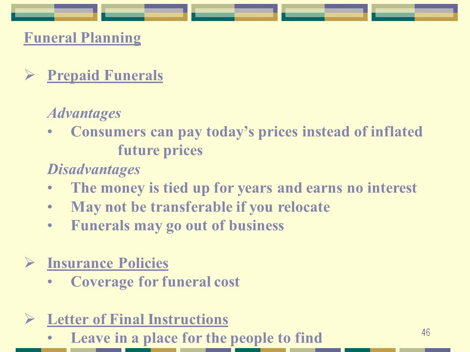 46 Funeral Planning  Prepaid Funerals Advantages Consumers can pay today's prices instead of inflated future prices Disadvantages The money is tied u