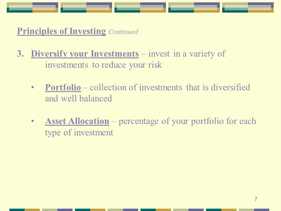 7 Principles of Investing Continued 3.Diversify your Investments – invest in a variety of investments to reduce your risk Portfolio – collection of in