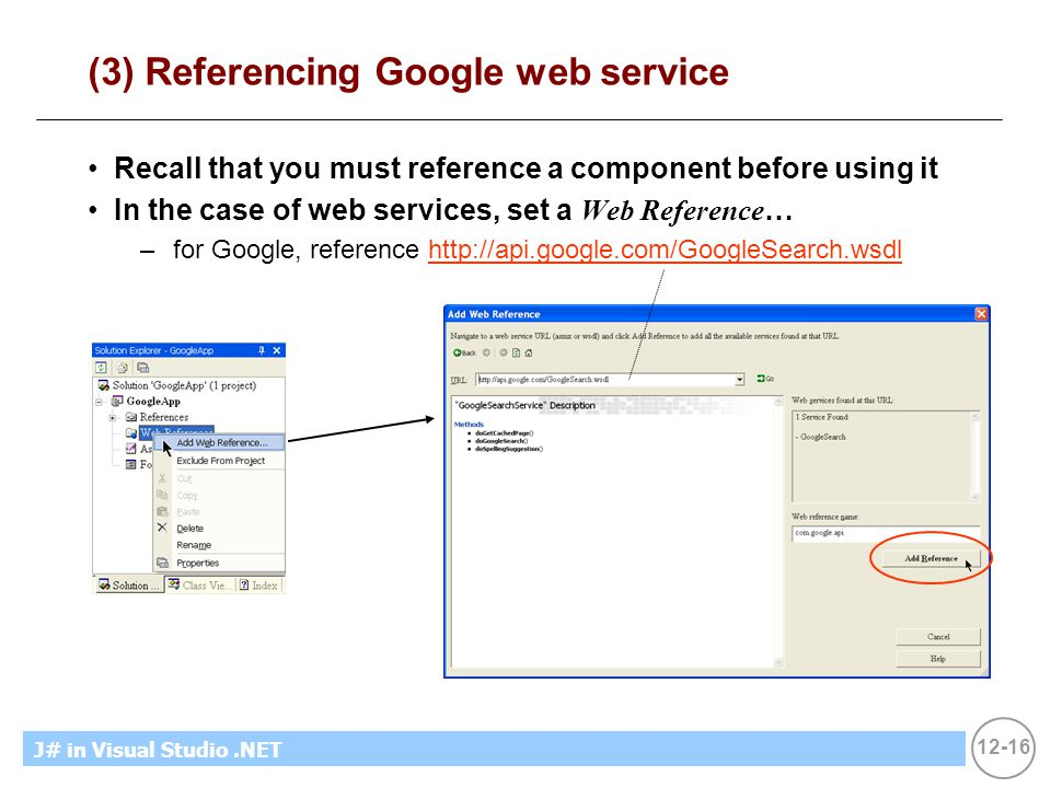 12-16 MicrosoftIntroducing CS using.NETJ# in Visual Studio.NET (3) Referencing Google web service Recall that you must reference a component before using it In the case of web services, set a Web Reference … –for Google, reference http://api.google.com/GoogleSearch.wsdlhttp://api.google.com/GoogleSearch.wsdl