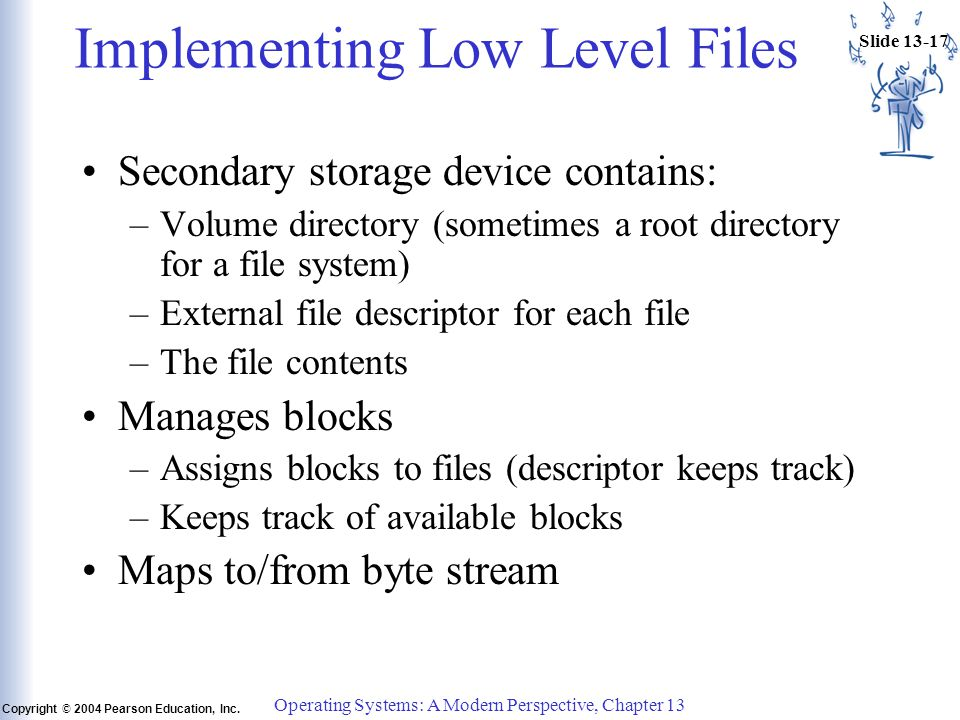 Slide 13-17 Copyright © 2004 Pearson Education, Inc. Operating Systems: A Modern Perspective, Chapter 13 Implementing Low Level Files Secondary storag