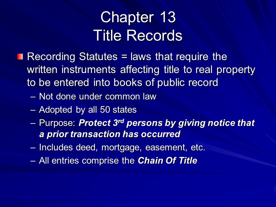 Chapter 13 Title Records Recording Statutes = laws that require the written instruments affecting title to real property to be entered into books of p
