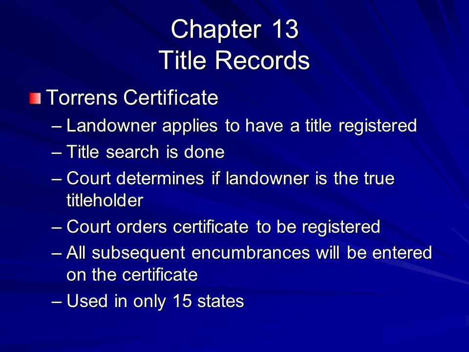 Chapter 13 Title Records Torrens Certificate –Landowner applies to have a title registered –Title search is done –Court determines if landowner is the true titleholder –Court orders certificate to be registered –All subsequent encumbrances will be entered on the certificate –Used in only 15 states