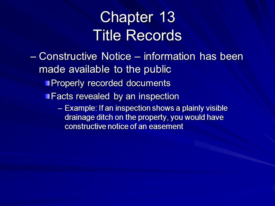 Chapter 13 Title Records –Constructive Notice – information has been made available to the public Properly recorded documents Facts revealed by an inspection –Example: If an inspection shows a plainly visible drainage ditch on the property, you would have constructive notice of an easement