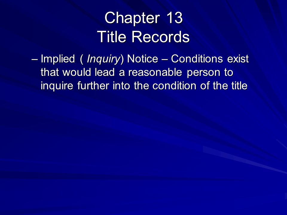 Chapter 13 Title Records –Implied ( Inquiry) Notice – Conditions exist that would lead a reasonable person to inquire further into the condition of the title