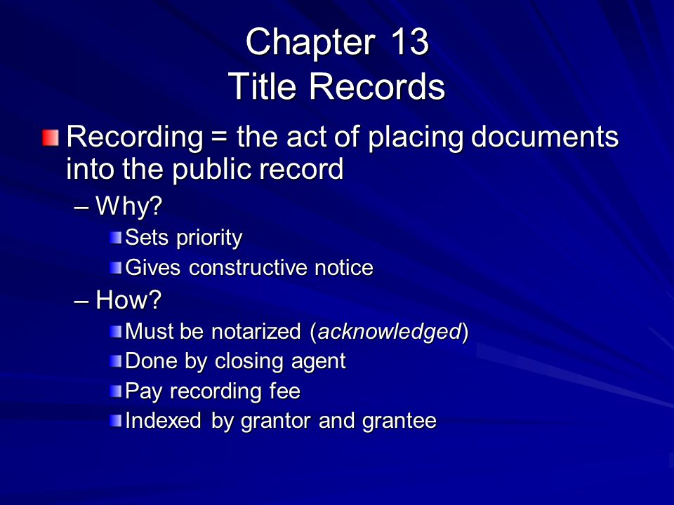 Chapter 13 Title Records Recording = the act of placing documents into the public record –Why? Sets priority Gives constructive notice –How? Must be n