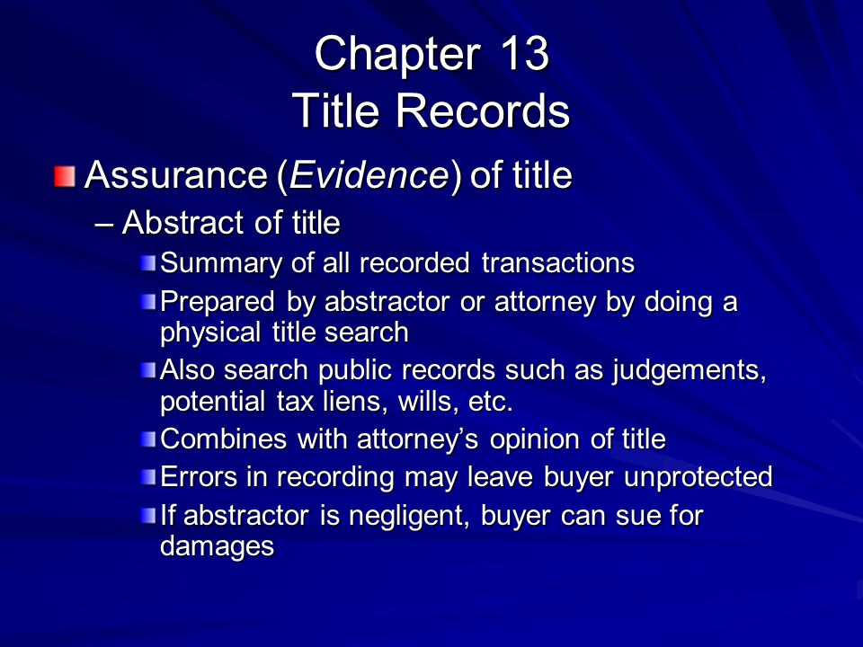 Chapter 13 Title Records Assurance (Evidence) of title –Abstract of title Summary of all recorded transactions Prepared by abstractor or attorney by doing a physical title search Also search public records such as judgements, potential tax liens, wills, etc.