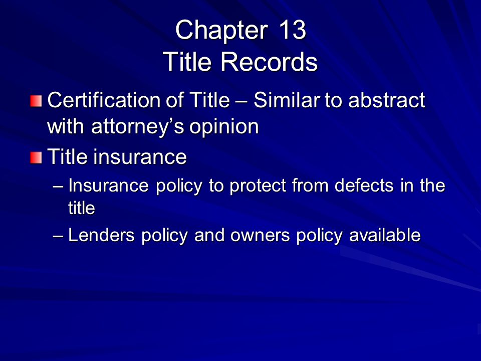 Chapter 13 Title Records Certification of Title – Similar to abstract with attorney's opinion Title insurance –Insurance policy to protect from defect