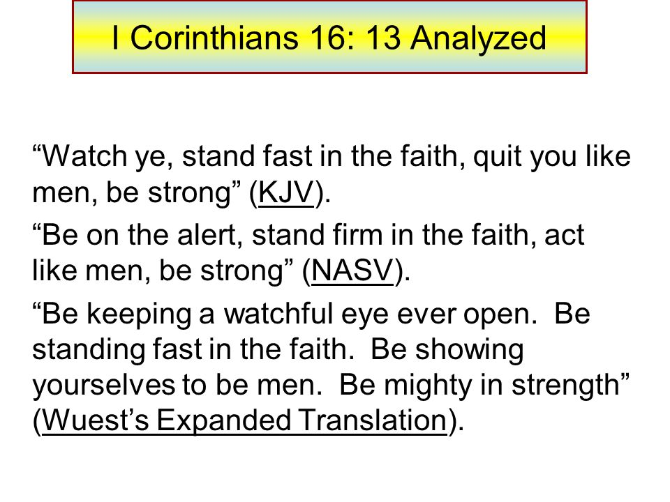 I Corinthians 16: 13 Analyzed Watch ye, stand fast in the faith, quit you like men, be strong (KJV).