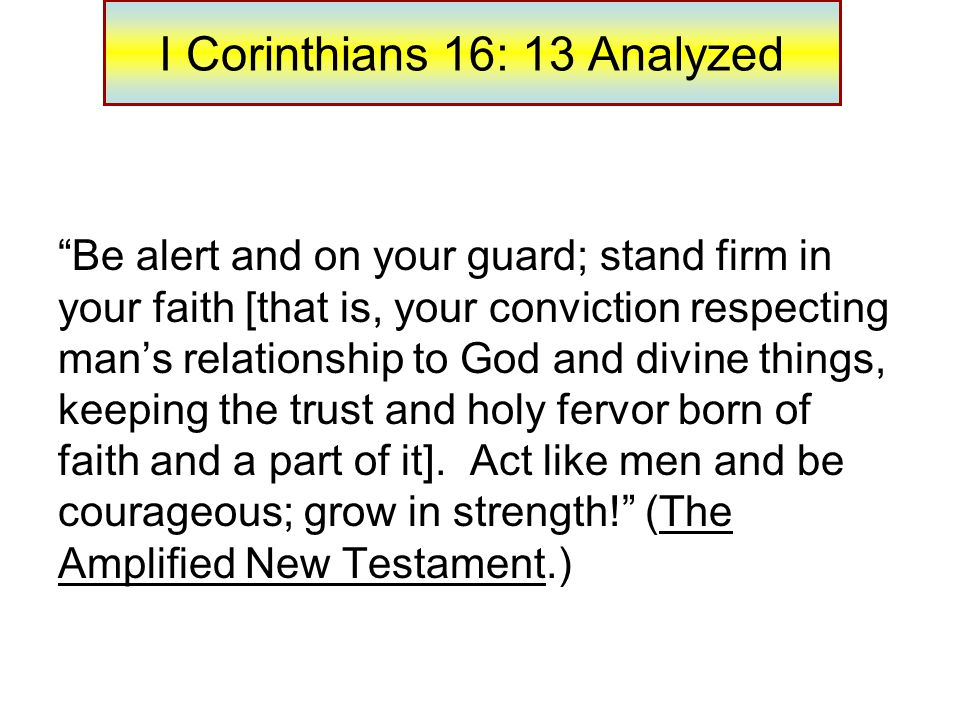 I Corinthians 16: 13 Analyzed Be alert and on your guard; stand firm in your faith [that is, your conviction respecting man's relationship to God and divine things, keeping the trust and holy fervor born of faith and a part of it].