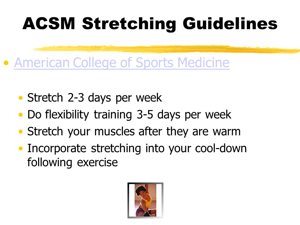ACSM Stretching Guidelines American College of Sports Medicine Stretch 2-3 days per week Do flexibility training 3-5 days per week Stretch your muscle