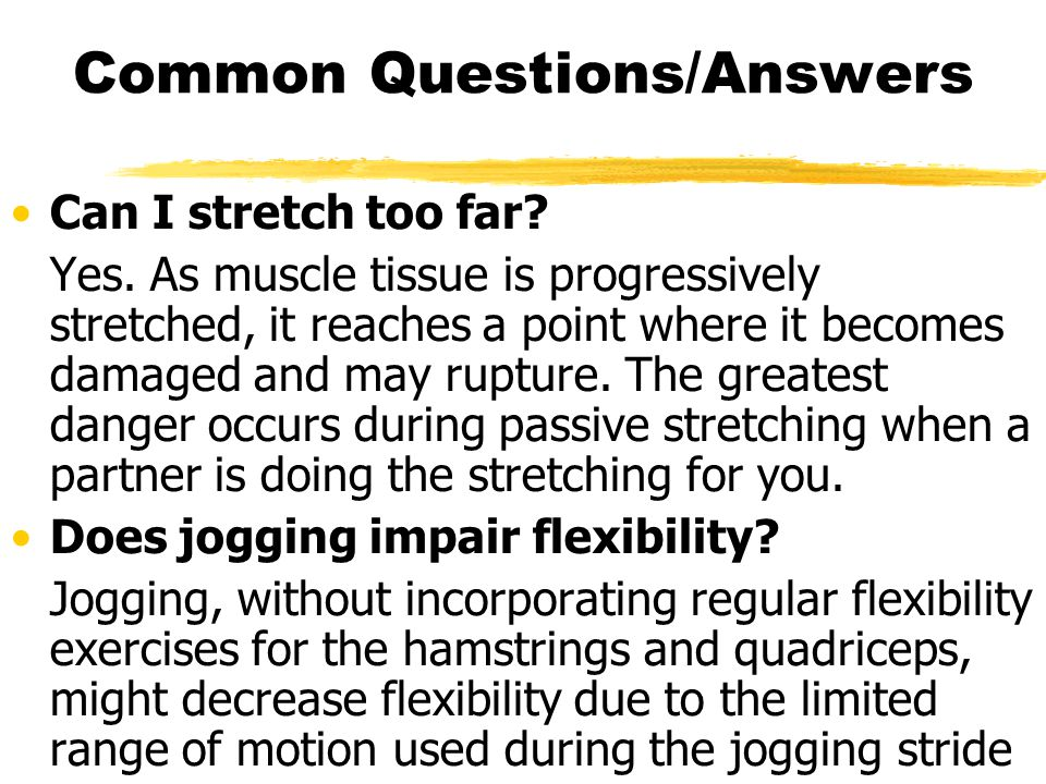 Common Questions/Answers Can I stretch too far? Yes. As muscle tissue is progressively stretched, it reaches a point where it becomes damaged and may