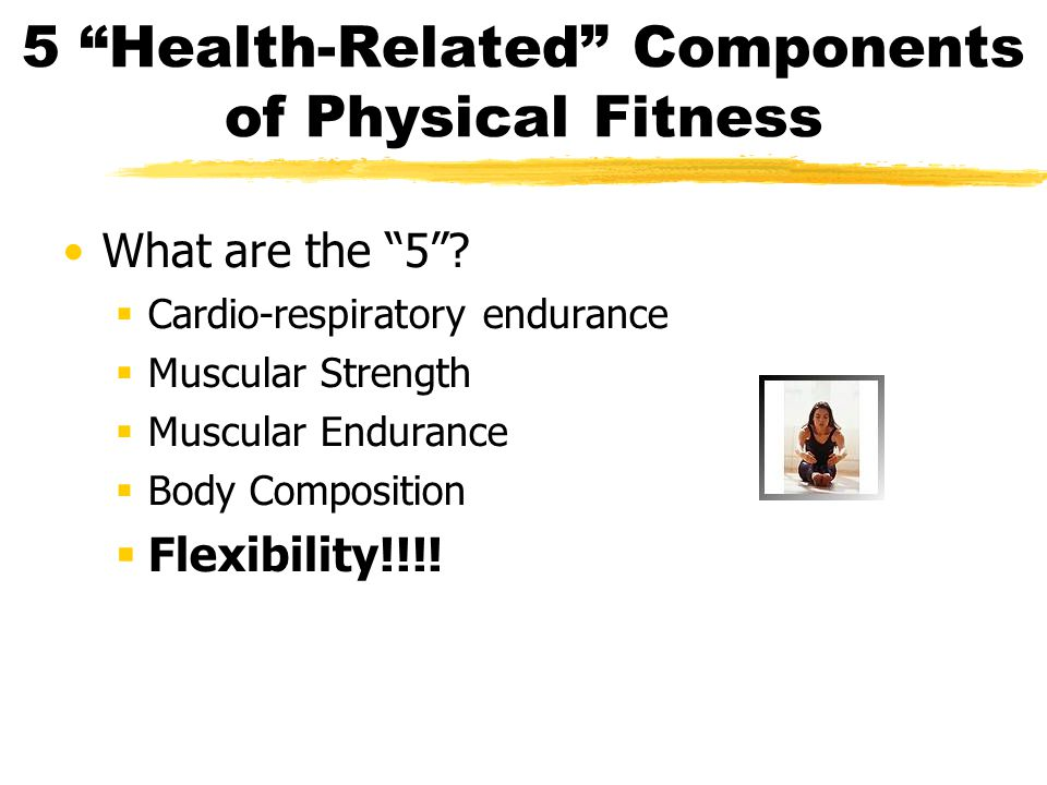 "5 ""Health-Related"" Components of Physical Fitness What are the ""5""?  Cardio-respiratory endurance  Muscular Strength  Muscular Endurance  Body Com"