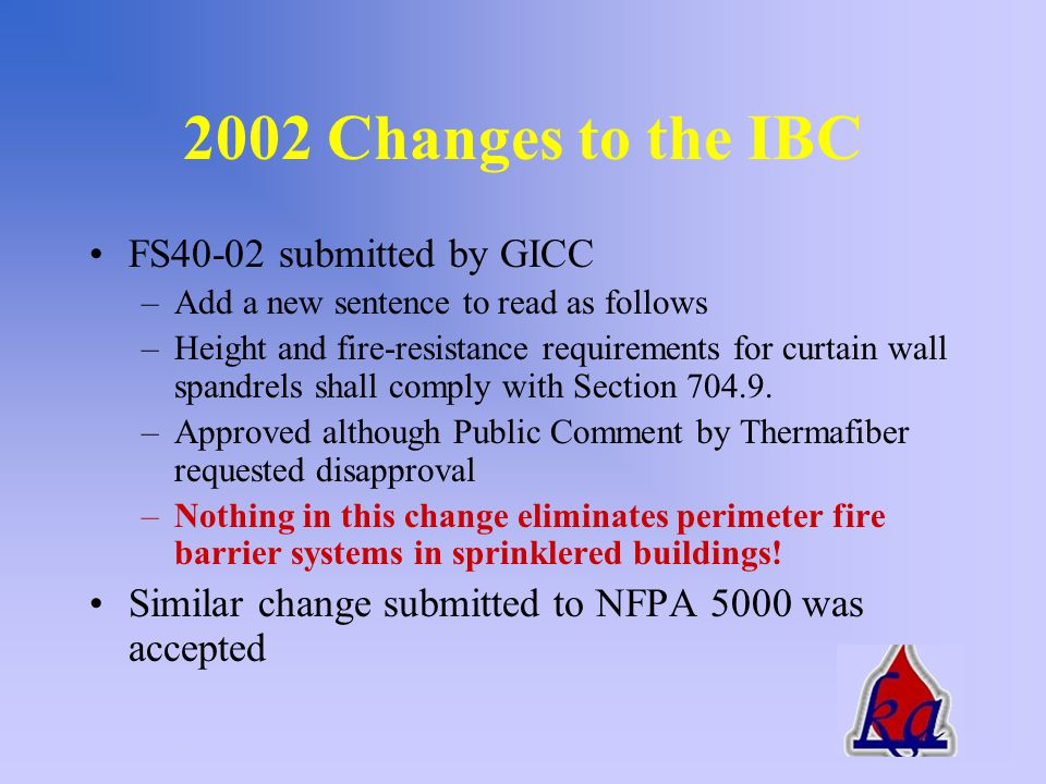 2002 Changes to the IBC FS39-02 submitted by FCIA –Where fire resistance-rated floor or floor/ceiling assemblies are required, voids created at the intersection of the exterior curtain wall assemblies and such floor assemblies shall be sealed with an approved system to prevent the interior spread of fire.
