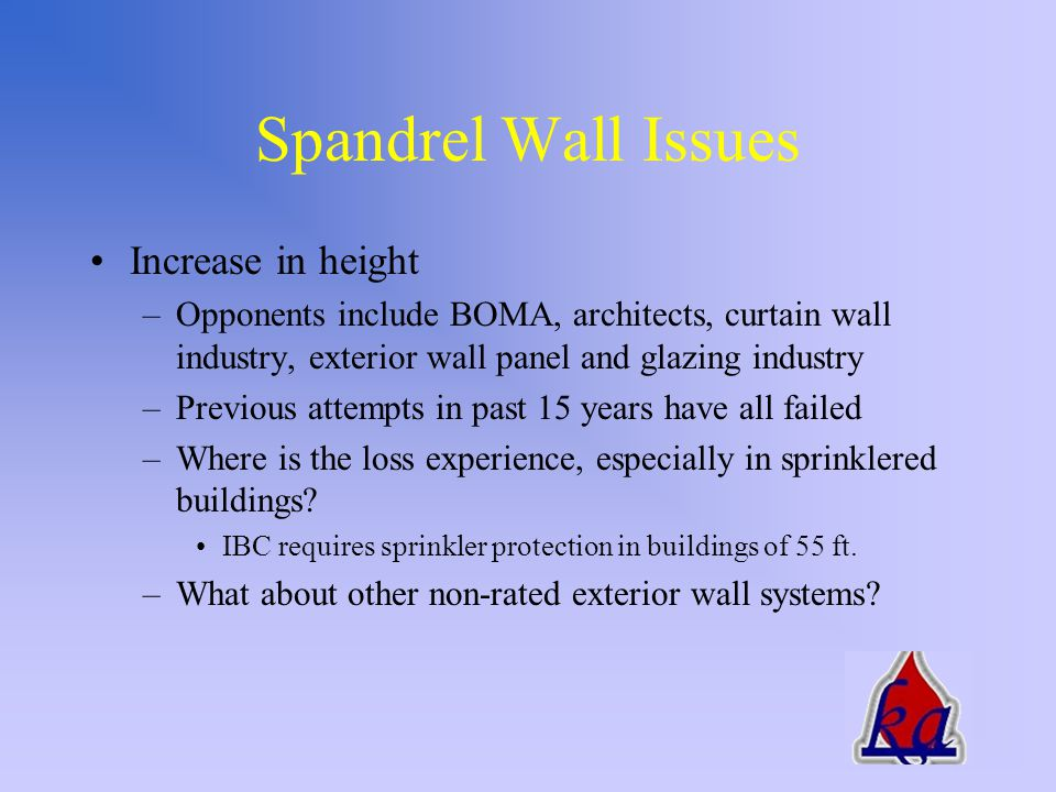 Issues To Be Addressed Spandrel wall requirements –Currently in exterior wall section –Listing of perimeter fire barrier system could influence height of spandrel wall Reason for GICC proposed language –Are the existing requirements adequate.