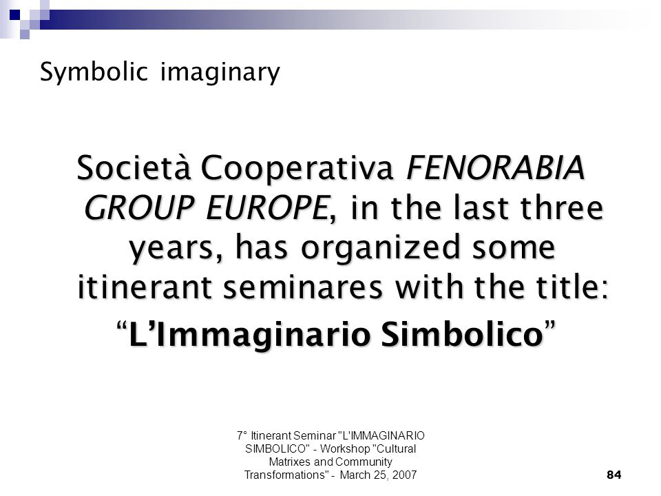 7° Itinerant Seminar L IMMAGINARIO SIMBOLICO - Workshop Cultural Matrixes and Community Transformations - March 25, 200784 Symbolic imaginary Società Cooperativa FENORABIA GROUP EUROPE, in the last three years, has organized some itinerant seminares with the title: L'Immaginario Simbolico L'Immaginario Simbolico