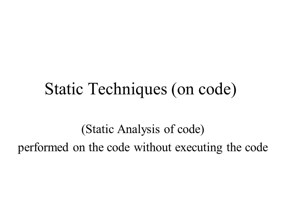 Static Techniques (on code) (Static Analysis of code) performed on the code without executing the code