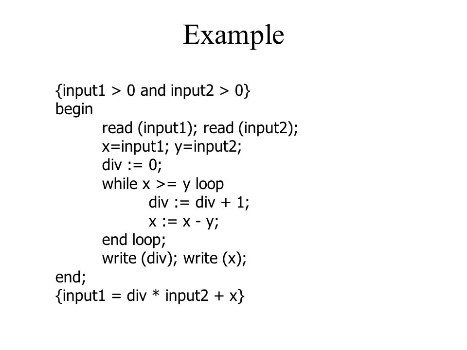 Example {input1 > 0 and input2 > 0} begin read (input1); read (input2); x=input1; y=input2; div := 0; while x >= y loop div := div + 1; x := x - y; en