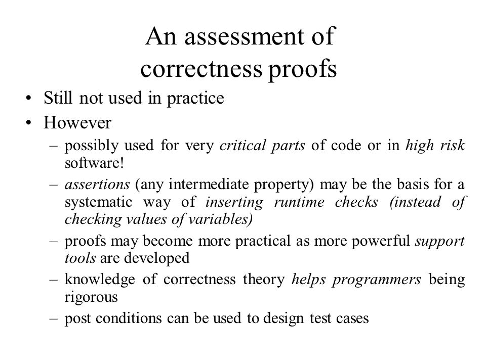 An assessment of correctness proofs Still not used in practice However –possibly used for very critical parts of code or in high risk software.