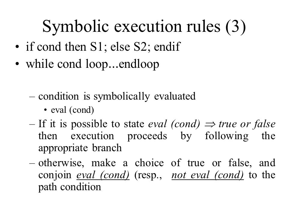 Symbolic execution rules (3) if cond then S1; else S2; endif while cond loop … endloop –condition is symbolically evaluated eval (cond) –If it is possible to state eval (cond)  true or false then execution proceeds by following the appropriate branch –otherwise, make a choice of true or false, and conjoin eval (cond) (resp., not eval (cond) to the path condition