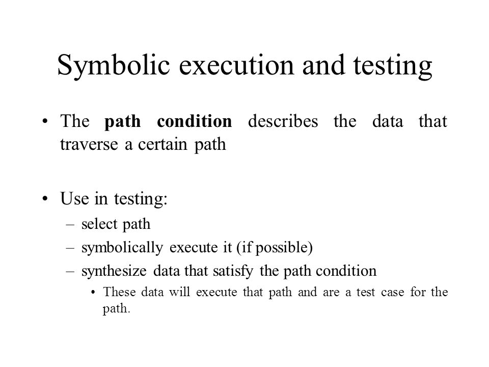 Symbolic execution and testing The path condition describes the data that traverse a certain path Use in testing: –select path –symbolically execute it (if possible) –synthesize data that satisfy the path condition These data will execute that path and are a test case for the path.