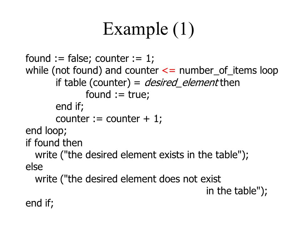 Example (1) found := false; counter := 1; while (not found) and counter <= number_of_items loop if table (counter) = desired_element then found := true; end if; counter := counter + 1; end loop; if found then write ( the desired element exists in the table ); else write ( the desired element does not exist in the table ); end if;
