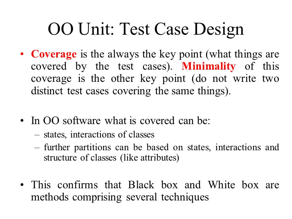 OO Unit: Test Case Design Coverage is the always the key point (what things are covered by the test cases).