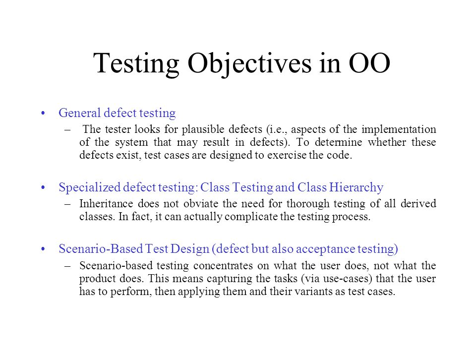 Testing Objectives in OO General defect testing – The tester looks for plausible defects (i.e., aspects of the implementation of the system that may result in defects).