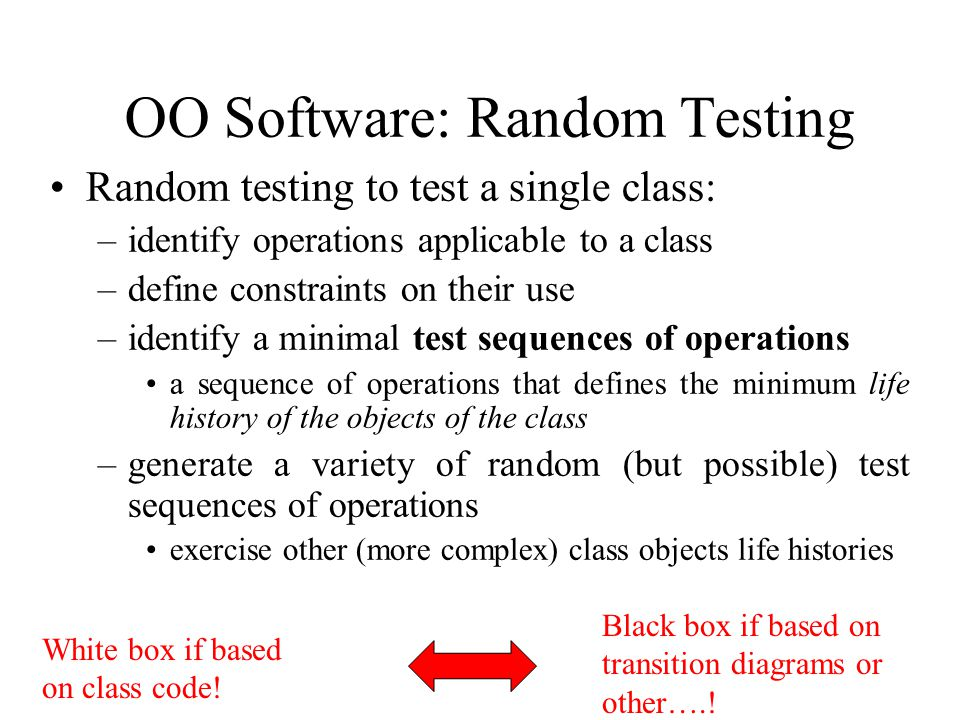 OO Software: Random Testing Random testing to test a single class: –identify operations applicable to a class –define constraints on their use –identi