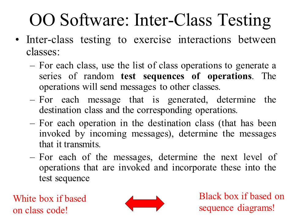 OO Software: Inter-Class Testing Inter-class testing to exercise interactions between classes: –For each class, use the list of class operations to generate a series of random test sequences of operations.