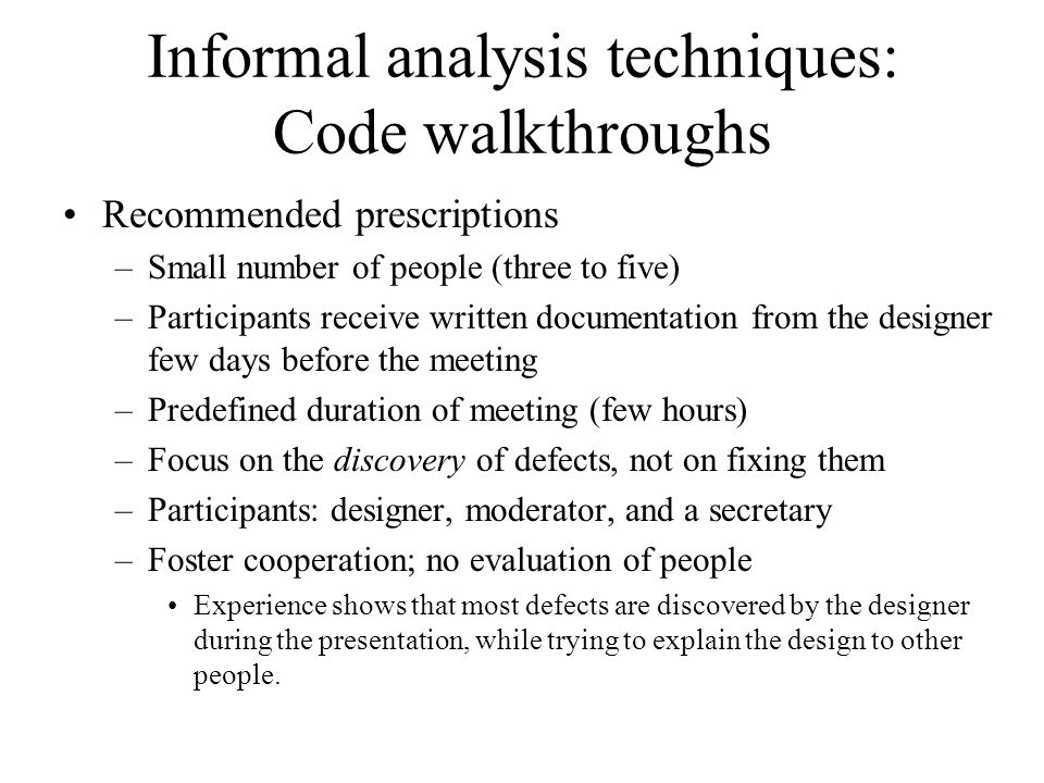 Informal analysis techniques: Code walkthroughs Recommended prescriptions –Small number of people (three to five) –Participants receive written docume