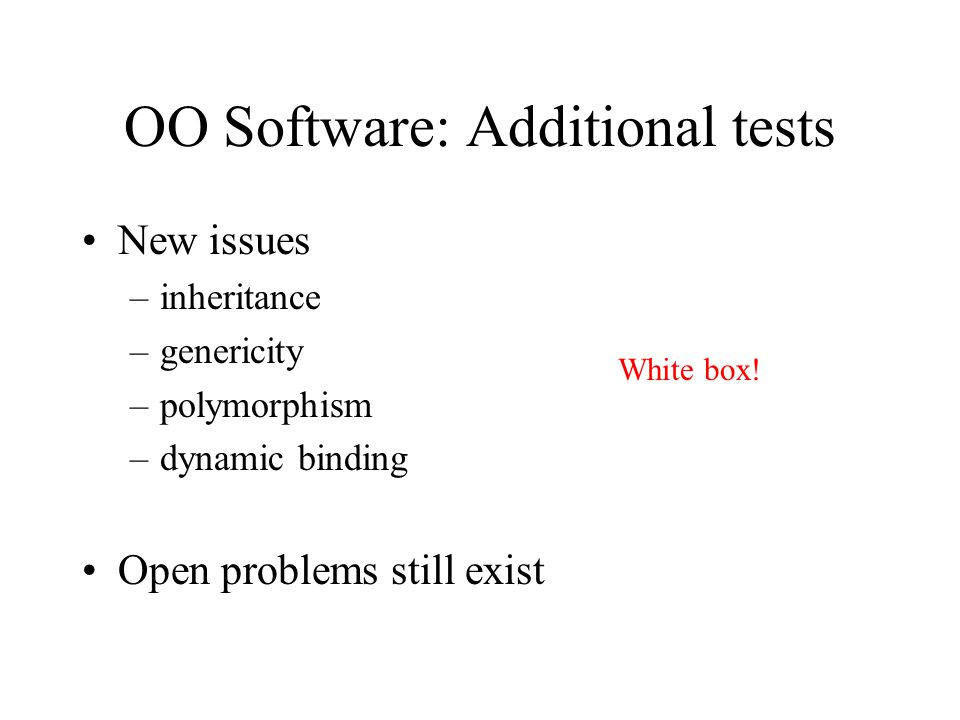OO Software: Additional tests New issues –inheritance –genericity –polymorphism –dynamic binding Open problems still exist White box!