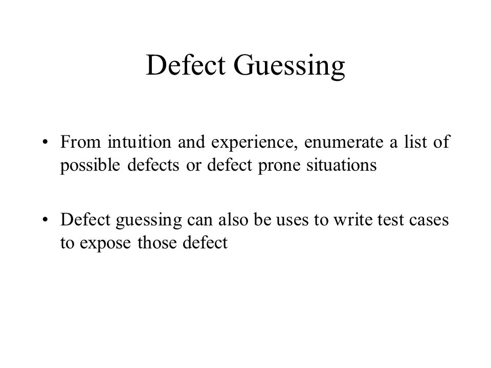 Defect Guessing From intuition and experience, enumerate a list of possible defects or defect prone situations Defect guessing can also be uses to wri