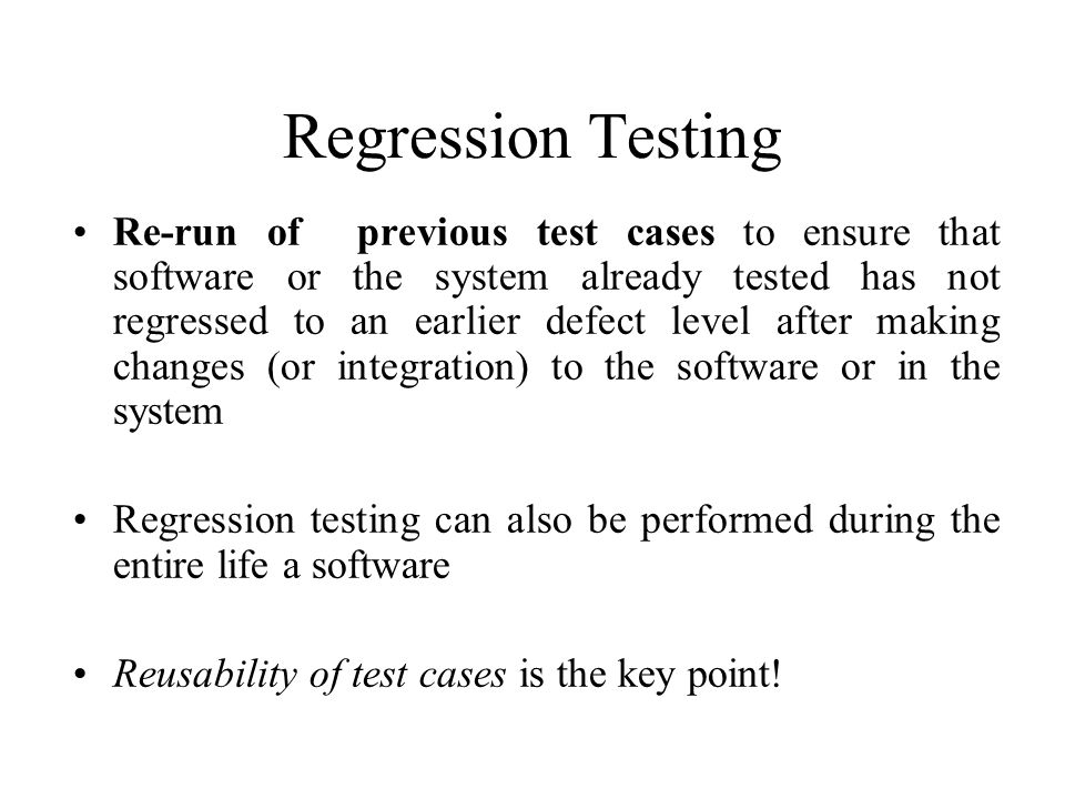 Regression Testing Re-run of previous test cases to ensure that software or the system already tested has not regressed to an earlier defect level after making changes (or integration) to the software or in the system Regression testing can also be performed during the entire life a software Reusability of test cases is the key point!