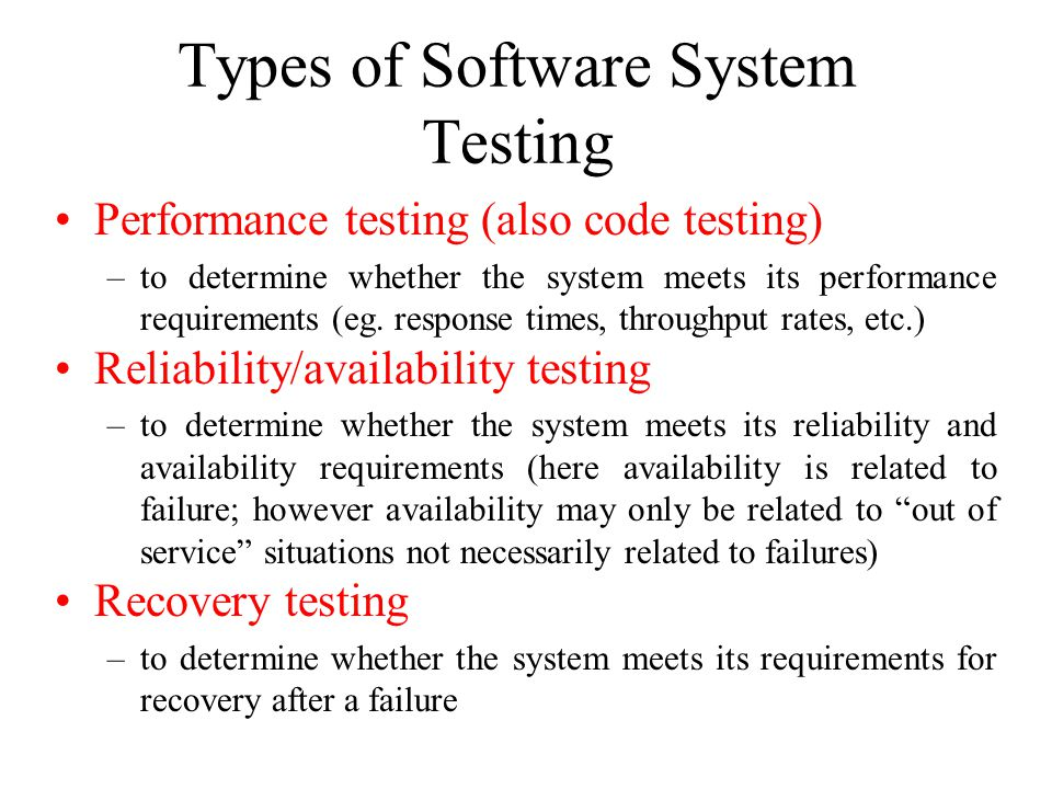 Types of Software System Testing Performance testing (also code testing) –to determine whether the system meets its performance requirements (eg. resp