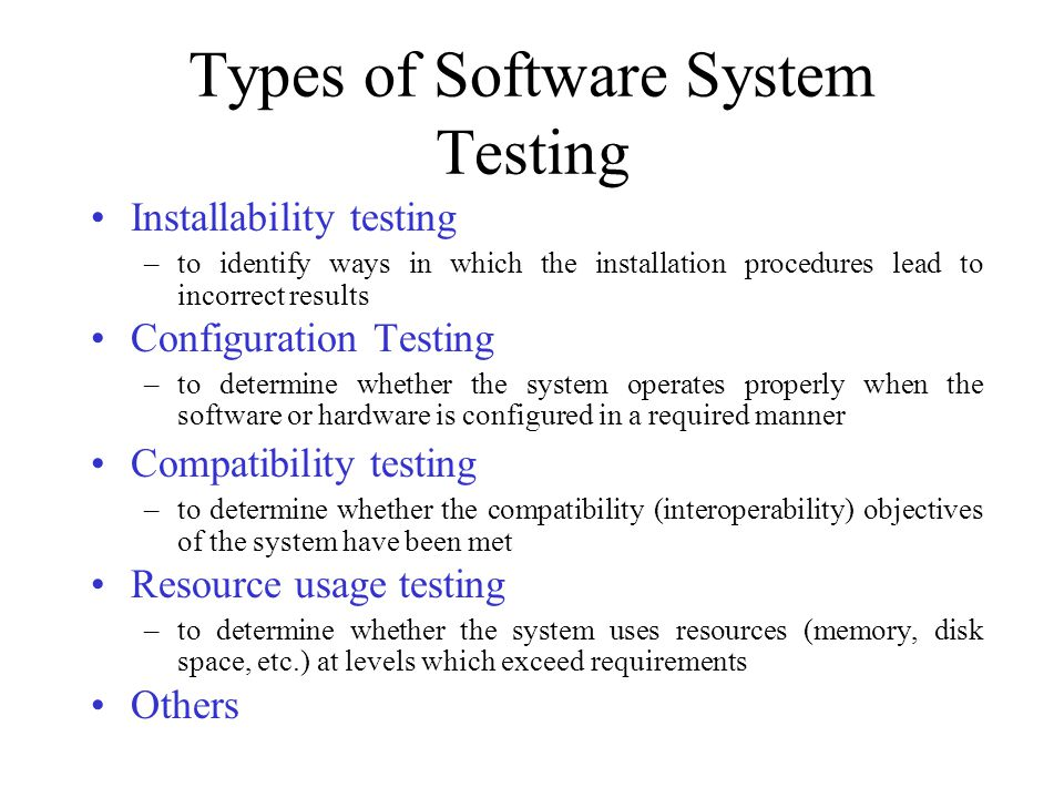 Types of Software System Testing Installability testing –to identify ways in which the installation procedures lead to incorrect results Configuration