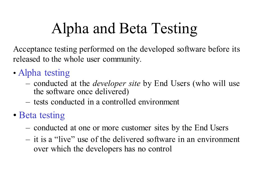 Alpha and Beta Testing Acceptance testing performed on the developed software before its released to the whole user community.