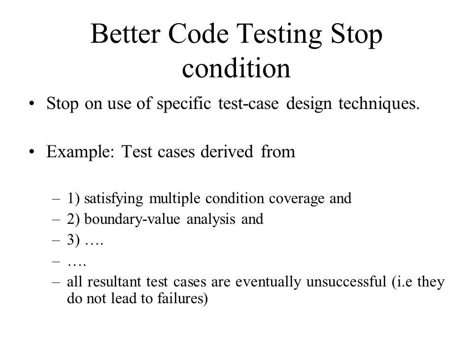 Better Code Testing Stop condition Stop on use of specific test-case design techniques.