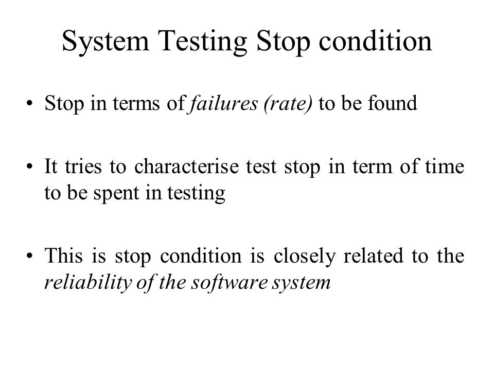 System Testing Stop condition Stop in terms of failures (rate) to be found It tries to characterise test stop in term of time to be spent in testing This is stop condition is closely related to the reliability of the software system