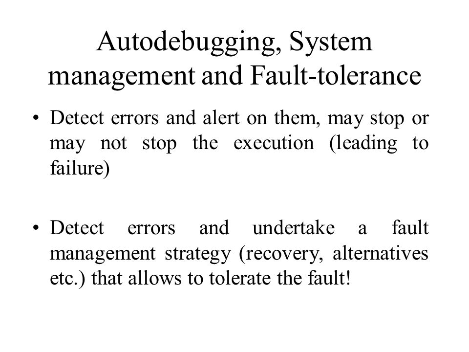Autodebugging, System management and Fault-tolerance Detect errors and alert on them, may stop or may not stop the execution (leading to failure) Detect errors and undertake a fault management strategy (recovery, alternatives etc.) that allows to tolerate the fault!