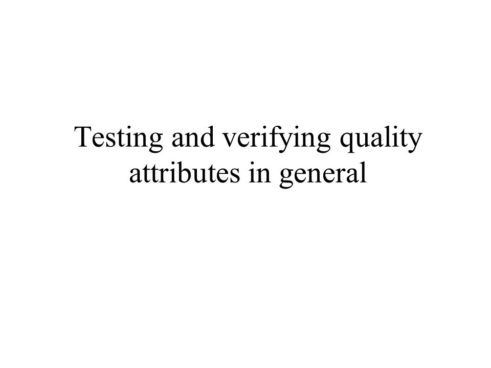 Testing and verifying quality attributes in general