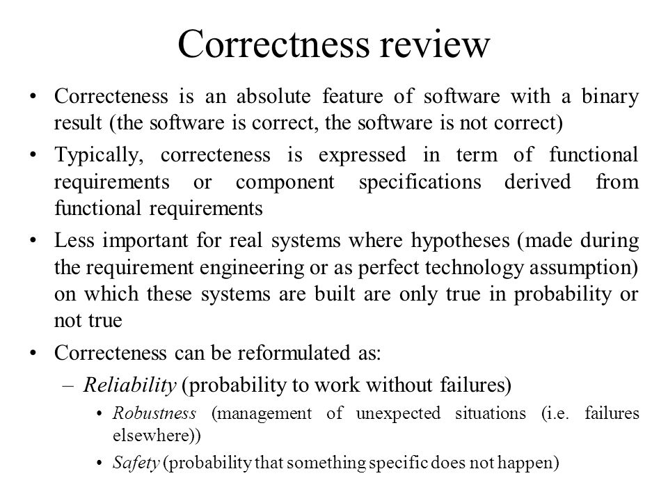 Correctness review Correcteness is an absolute feature of software with a binary result (the software is correct, the software is not correct) Typically, correcteness is expressed in term of functional requirements or component specifications derived from functional requirements Less important for real systems where hypotheses (made during the requirement engineering or as perfect technology assumption) on which these systems are built are only true in probability or not true Correcteness can be reformulated as: –Reliability (probability to work without failures) Robustness (management of unexpected situations (i.e.