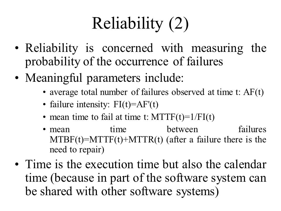 Reliability (2) Reliability is concerned with measuring the probability of the occurrence of failures Meaningful parameters include: average total number of failures observed at time t: AF(t) failure intensity: FI(t)=AF (t) mean time to fail at time t: MTTF(t)=1/FI(t) mean time between failures MTBF(t)=MTTF(t)+MTTR(t) (after a failure there is the need to repair) Time is the execution time but also the calendar time (because in part of the software system can be shared with other software systems)