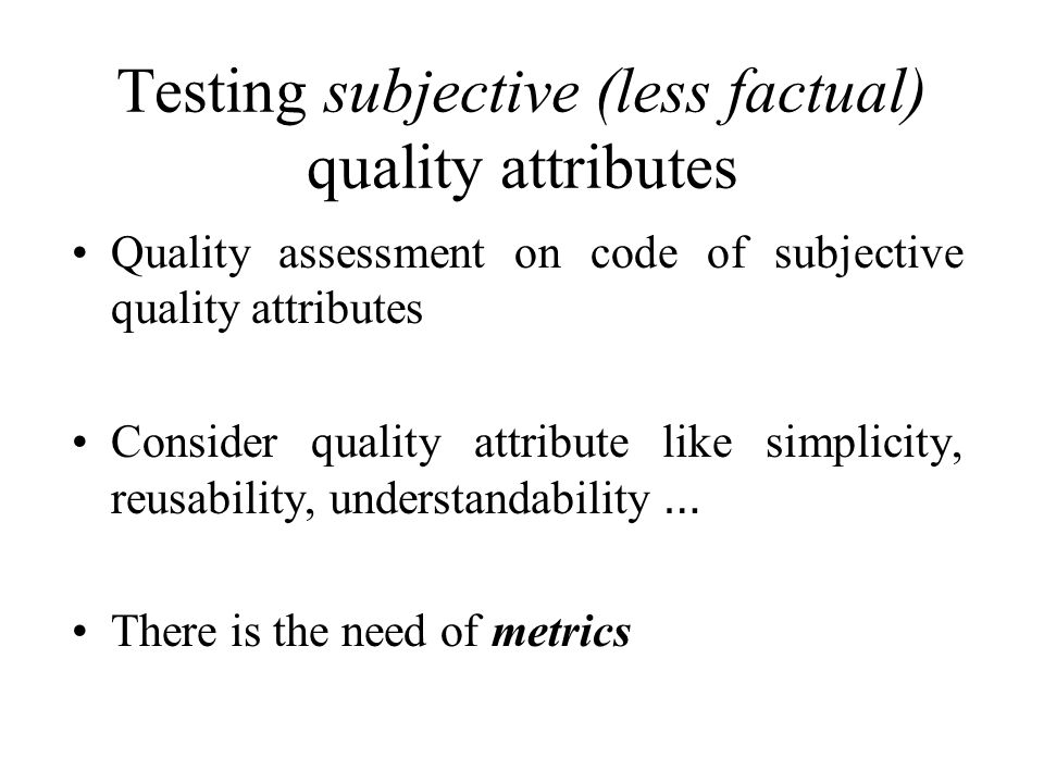 Testing subjective (less factual) quality attributes Quality assessment on code of subjective quality attributes Consider quality attribute like simplicity, reusability, understandability … There is the need of metrics