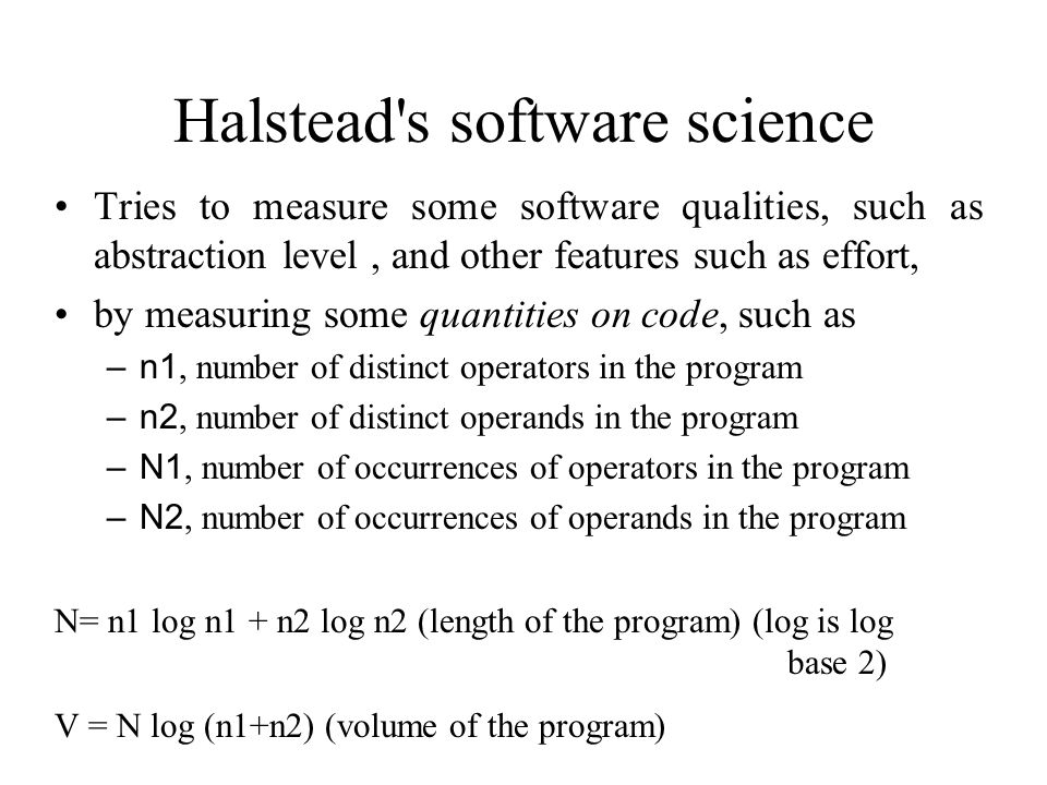 Halstead s software science Tries to measure some software qualities, such as abstraction level, and other features such as effort, by measuring some quantities on code, such as – n1, number of distinct operators in the program – n2, number of distinct operands in the program – N1, number of occurrences of operators in the program – N2, number of occurrences of operands in the program N= n1 log n1 + n2 log n2 (length of the program) (log is log base 2) V = N log (n1+n2) (volume of the program)