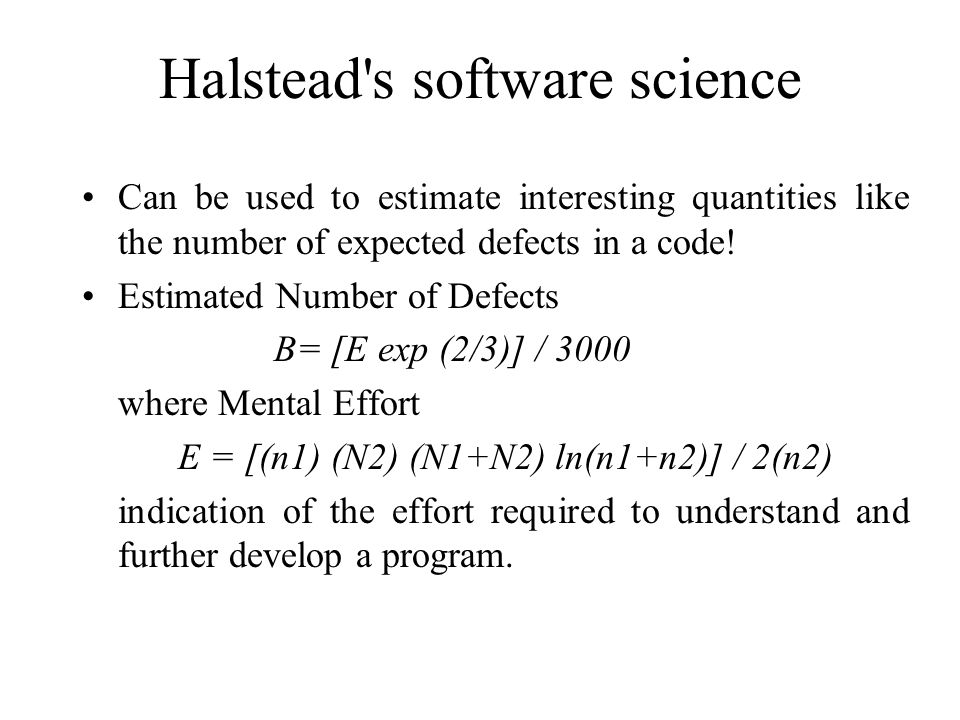Halstead's software science Can be used to estimate interesting quantities like the number of expected defects in a code! Estimated Number of Defects