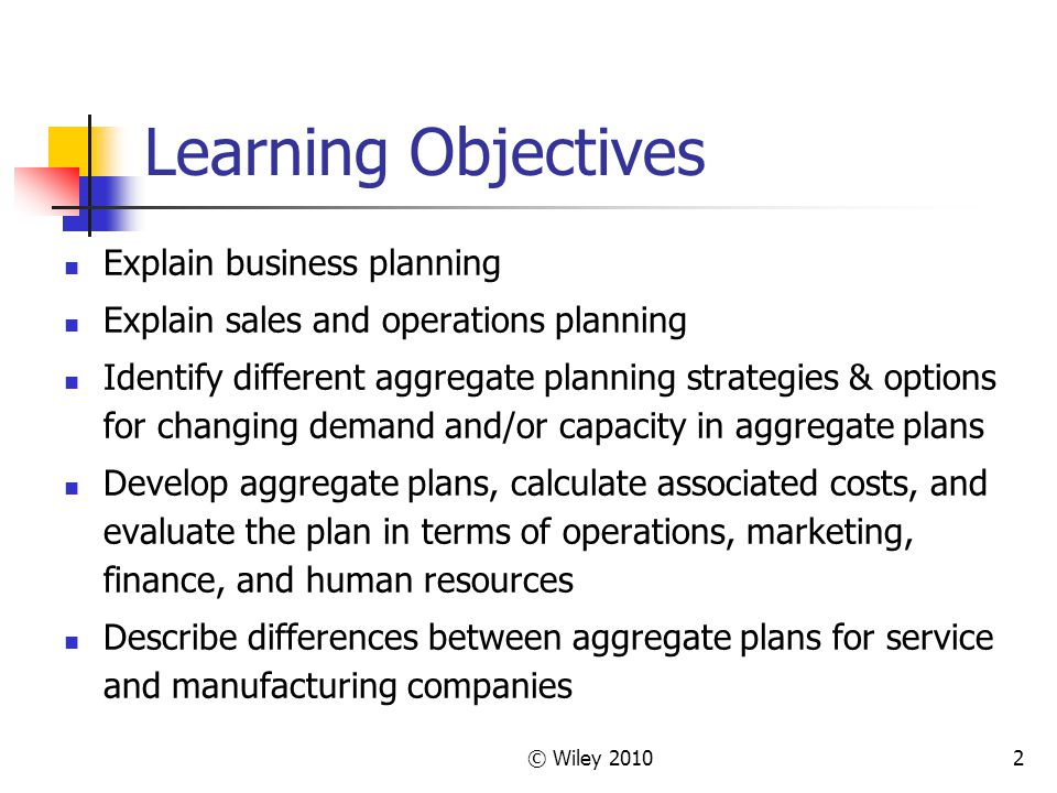 © Wiley 20102 Learning Objectives Explain business planning Explain sales and operations planning Identify different aggregate planning strategies & options for changing demand and/or capacity in aggregate plans Develop aggregate plans, calculate associated costs, and evaluate the plan in terms of operations, marketing, finance, and human resources Describe differences between aggregate plans for service and manufacturing companies