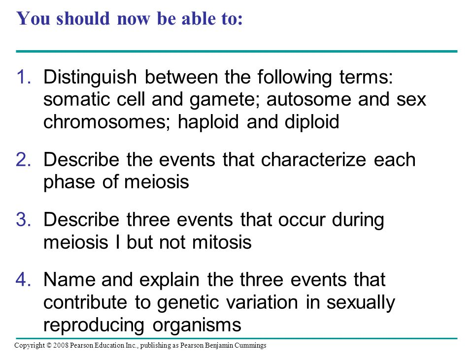 You should now be able to: 1.Distinguish between the following terms: somatic cell and gamete; autosome and sex chromosomes; haploid and diploid 2.Describe the events that characterize each phase of meiosis 3.Describe three events that occur during meiosis I but not mitosis 4.Name and explain the three events that contribute to genetic variation in sexually reproducing organisms Copyright © 2008 Pearson Education Inc., publishing as Pearson Benjamin Cummings