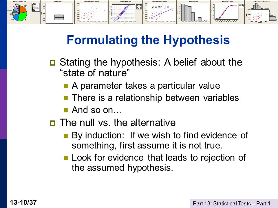 Part 13: Statistical Tests – Part 1 13-10/37 Formulating the Hypothesis  Stating the hypothesis: A belief about the state of nature A parameter takes a particular value There is a relationship between variables And so on…  The null vs.