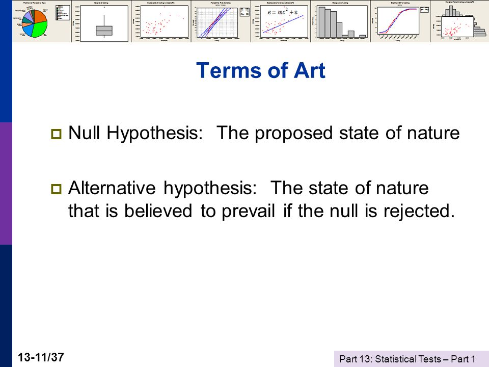 Part 13: Statistical Tests – Part 1 13-11/37 Terms of Art  Null Hypothesis: The proposed state of nature  Alternative hypothesis: The state of nature that is believed to prevail if the null is rejected.